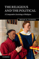 The Religious and the Political. A Comparative Sociology of Religion by Turner,