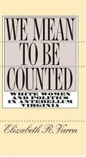 We Mean to Be Counted: White Women and Politics in Antebellum Virginia Gender a