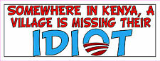 Anti Obama SOMEWHERE IN KENYA, A VILLAGE IS MISSING IDIOT Bumper Sticker  #229