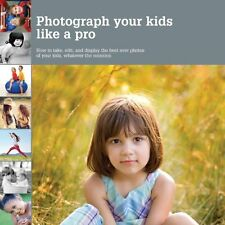 Photograph Your Kids Like a Pro: How to Take, Edit