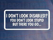 I DON'T LOOK DISABLED YOU DON'T LOOK STUPID Funny Car/Window/Bumper Sticker