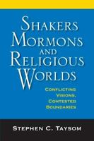 Shakers, Mormons, and Religious Worlds : Conflicting Visions, Contested Boundari