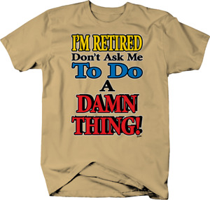 Don't Ask Me to Do a Damn Thing Funny i'm retired T shirt for men