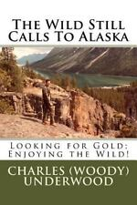 The Wild Still Calls to Alaska : Looking for Gold; Enjoying the Wild! by...