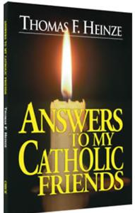 ANSWERS TO MY CATHOLIC FRIENDS ▐ THOMAS F. HIENZE
