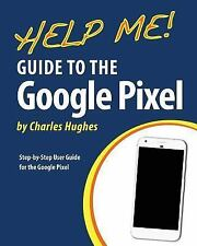 Help Me! Guide to the Google Pixel : Step-By-Step User Guide for the Google P...