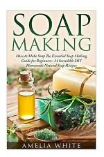 Soap Making (Organic Soap Recipes, Bath Bombs, Essential Oils) by Amelia White