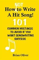 How [Not] to Write a Hit Song! : 101 Common Mistakes to Avoid If You Want Son...