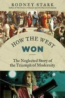 How the West Won: The Neglected Story of the Triumph of Modernity by Stark, Rod