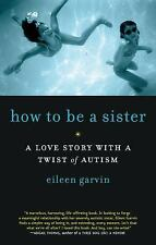 How to Be a Sister: A Love Story with a Twist of Autism, Garvin, Eileen, Good Bo