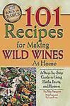 101 Recipes for Making Wild Wines at Home: A Step-By-Step Guide to Using Herbs,