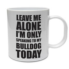 LEAVE ME ALONE I'M ONLY SPEAKING TO MY BULLDOG TODAY - Dog Themed Ceramic Mug
