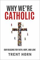 Why We're Catholic: Our Reasons For Faith Hope and Love - Book by Trent Horn