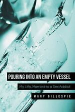 Pouring into an Empty Vessel : My Life, Married to a Sex Addict by Mary...