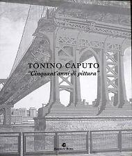 TONINO CAPUTO CINQUANT'ANNI DI PITTURA, MERAVIGLIOSO CATALOGO D'ARTE A COLORI !