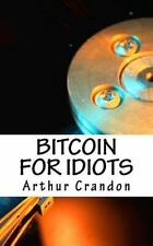Bitcoin for Idiots : All You Need to Know - and Stuff You Probably Don't by...