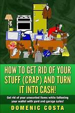 How To Get Rid Of Your Stuff (CRAP) And Turn It Into Cash!: (Get rid of your unw