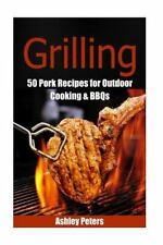 Grilling - 55 Pork Recipes for Outdoor Cooking and BBQs by Ashley Peters...