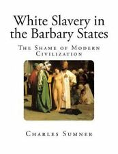 White Slavery in the Barbary States by Charles Sumner (2013, Paperback)