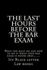 The Last Hours Before the Bar Exam : What You Must Do and How to Do It When...