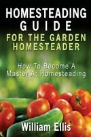Homesteading Guide for the Garden Homesteader : How to Become a Master at Hom...