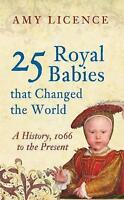 25 Royal Babies That Changed the World: A History, 1066 to the Present PB Book