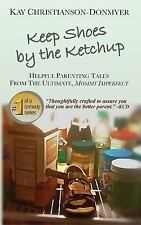 Keep Shoes by the Ketchup : Helpful Parenting Tales from the Ultimate Mommy...