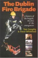 The Dublin Fire Brigade: A History of the Brigade, the Fires and the Emergencies
