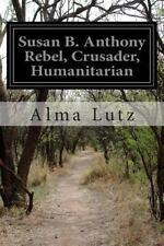 Susan B. Anthony Rebel, Crusader, Humanitarian by Alma Lutz (2014, Paperback)