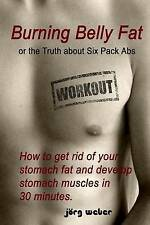 Burning Belly Fat or the Truth about Six Pack Abs: How to get rid of your stomac