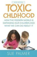 Toxic Childhood: How The Modern World Is Damaging Our Children And What We Can D