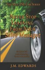 Never Stop Learning from Your Sales Manager : The Sell 250 Car Series by J....