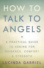 How to Talk to Angels: A Practical Guide to Asking for Guidance, Comfort & Stren