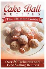 Cake Ball Recipes: the Ultimate Collection : Over 30 Delicious and Best...
