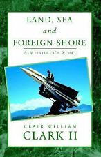 Land, Sea and Foreign Shore: A Missileer's Story, Clark, Clair William, II, Acce