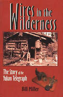 Wires in the Wilderness: The Story of the Yukon Telegraph by Bill Miller,...