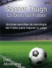 Soccer Tough - lo Duro Del F�tbol : T�cnicas Sencillas de Psicolog�a Del...