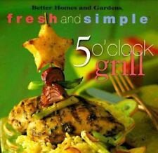 Better Homes and Gardens Fresh and Simple: 5 O'Clock Grill (1998, Paperback)