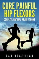 Cure Painful Hip Flexors : Complete, Natural, Relief at Home by Dan Brazilian...