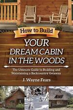 How to Build Your Dream Cabin in the Woods : The Ultimate Guide to Building...