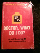 Doctor, What Do I Do?: A Self-help guide for common Ill by Maurice G. Baker M.D