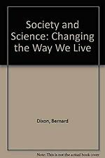 Society and Science : Changing the Way We Live by Dixon, Bernard