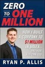 Zero to One Million: How I Built a Company to $1 Million in Sales... and How You