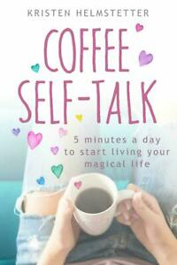 Coffee Self-Talk 5 Minutes a Day to Start Living~Kristen Helmstetter~Paperback