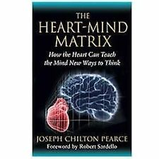 The Heart-Mind Matrix : How the Heart Can Teach the Mind New Ways to Think by...