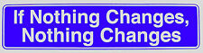 "If Nothing Changes, Nothing Changes"" 11-1/2"" x 3"" Sticker in 3 Colors, St#65"
