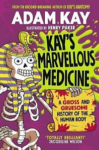 Kay's Marvellous Medicine: A Gross and Gruesome History of by Adam Kay New Book