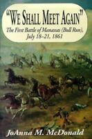 We Shall Meet Again : The First Battle of Manassas Bull Run, July 18-21, 1861