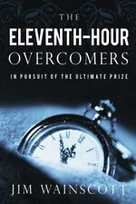 The Eleventh-Hour Overcomers : In Pursuit of the Ultimate Prize by Jim...