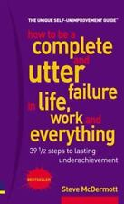 How to Be a Complete & Utter Failure in Life, Work & Everything: 39 1/2 Steps to